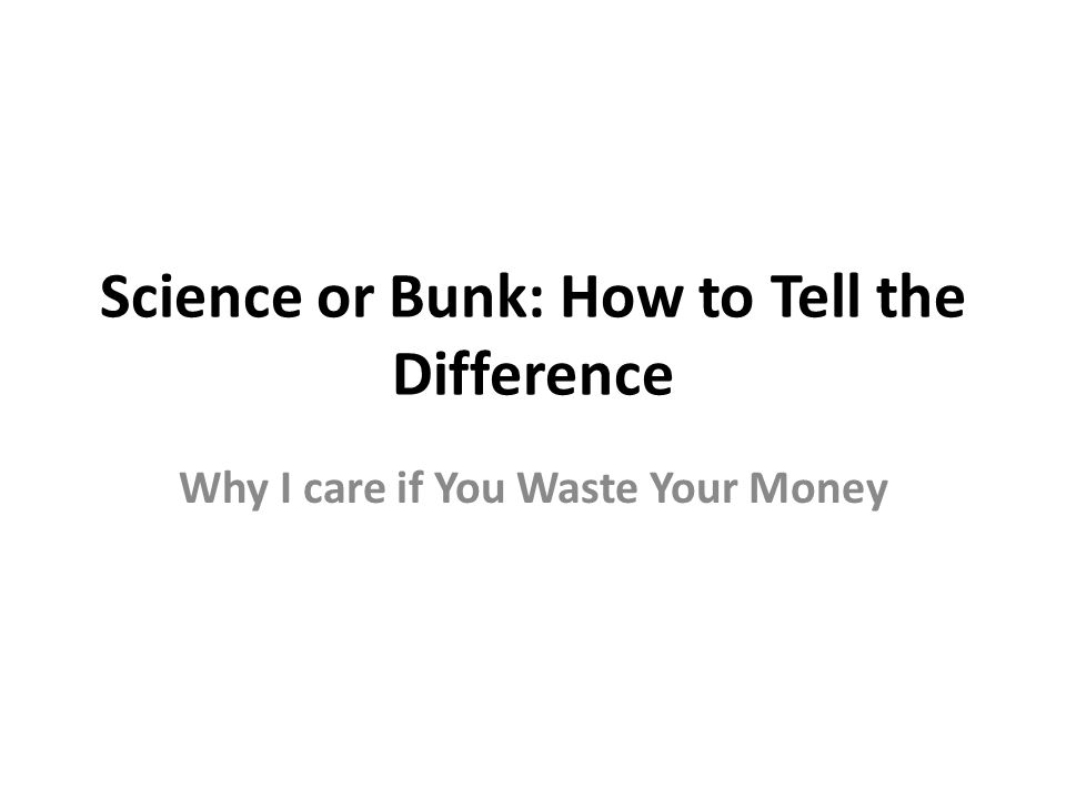 Science or Bunk: How to Tell the Difference Why I care if You Waste Your Money