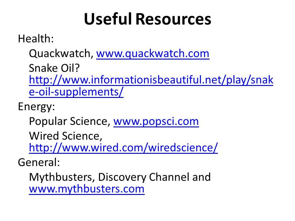 Useful Resources Health: Quackwatch, www.quackwatch.comwww.quackwatch.com Snake Oil? http://www.informationisbeautiful.net/play/snak e-oil-supplements