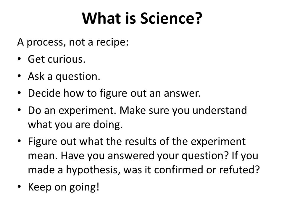 What is Science. A process, not a recipe: Get curious.