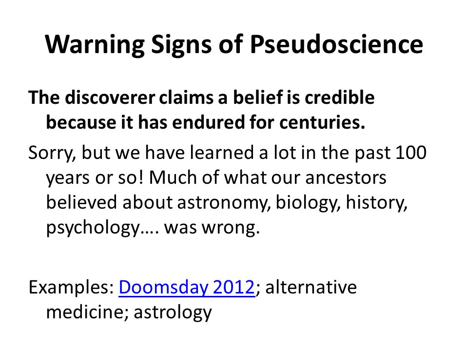 Warning Signs of Pseudoscience The discoverer claims a belief is credible because it has endured for centuries.