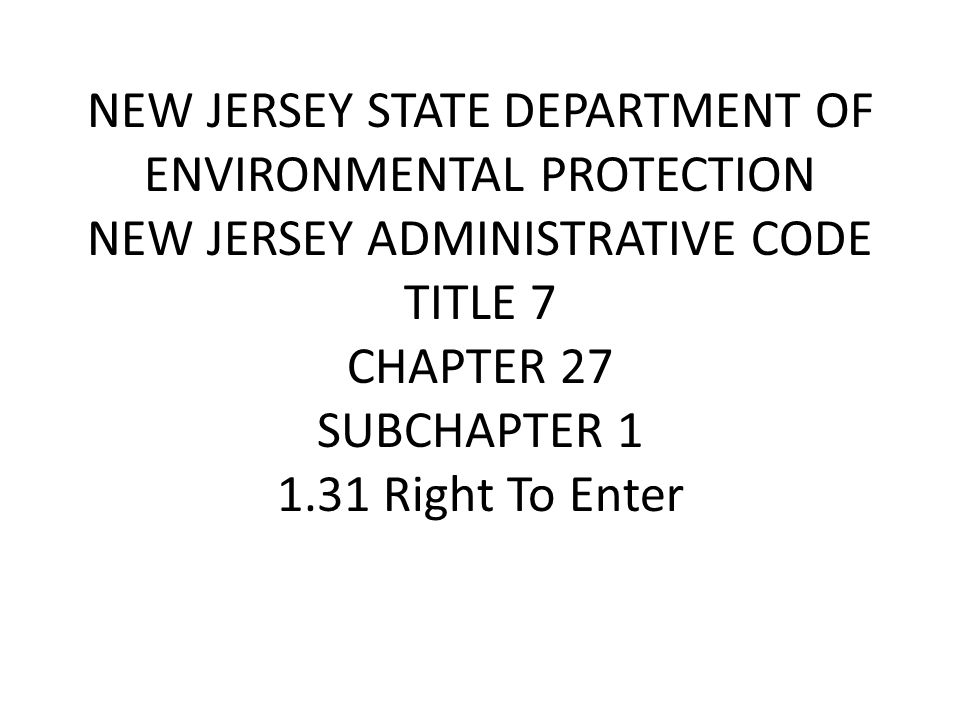 NEW JERSEY STATE DEPARTMENT OF ENVIRONMENTAL PROTECTION NEW JERSEY ADMINISTRATIVE CODE TITLE 7 CHAPTER 27 SUBCHAPTER 1 1.31 Right To Enter