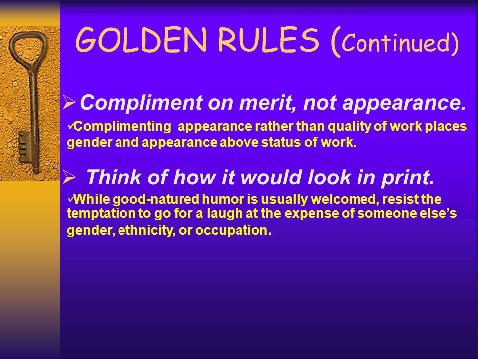 GOLDEN RULES ( Continued)  Compliment on merit, not appearance. Complimenting appearance rather than quality of work places gender and appearance abo