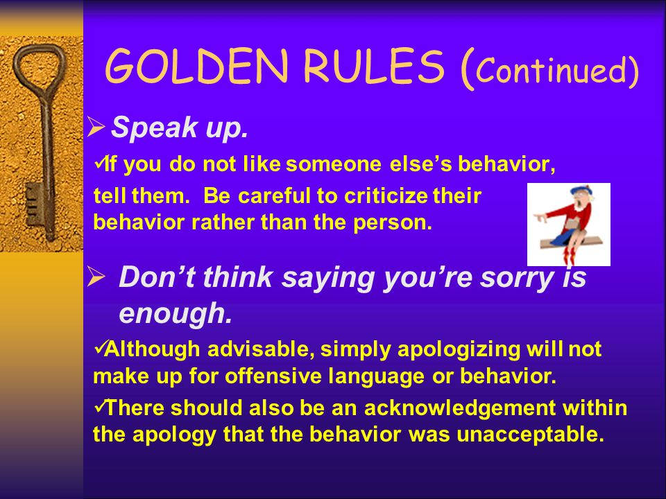 GOLDEN RULES ( Continued)  Speak up. If you do not like someone else's behavior, tell them. Be careful to criticize their behavior rather than the pe