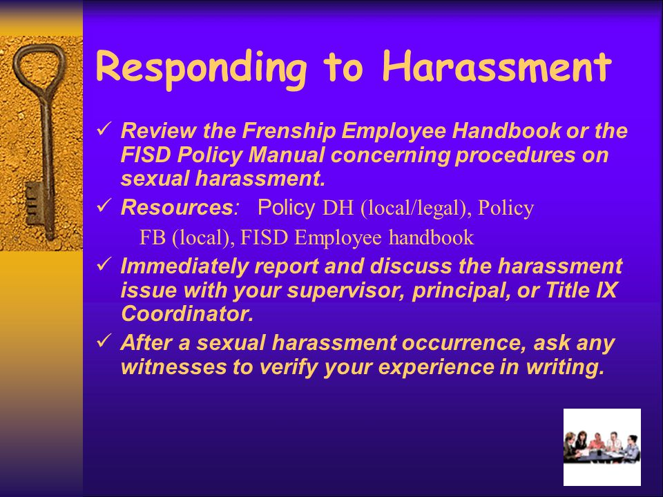 Responding to Harassment Review the Frenship Employee Handbook or the FISD Policy Manual concerning procedures on sexual harassment. Resources: Policy