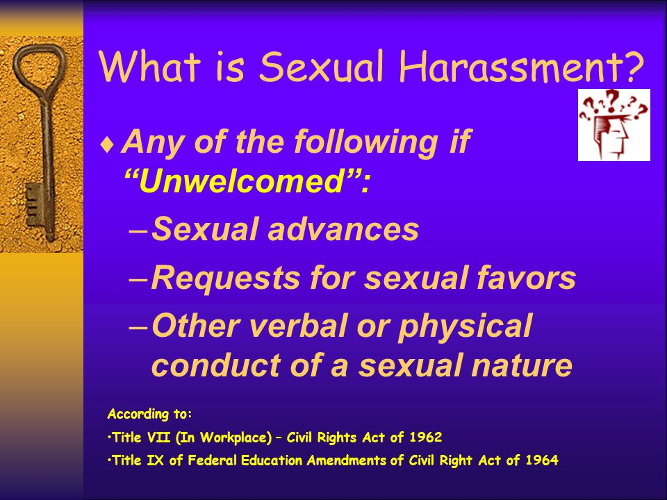 "What is Sexual Harassment?  Any of the following if ""Unwelcomed"": –Sexual advances –Requests for sexual favors –Other verbal or physical conduct of a"