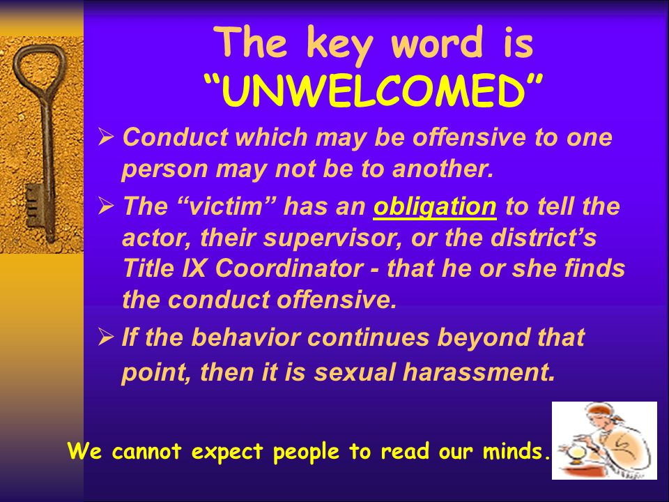 "The key word is ""UNWELCOMED""  Conduct which may be offensive to one person may not be to another.  The ""victim"" has an obligation to tell the actor,"