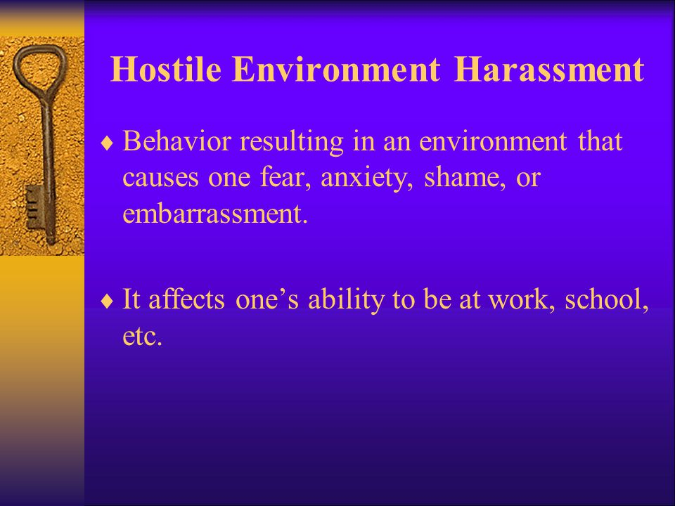 Hostile Environment Harassment  Behavior resulting in an environment that causes one fear, anxiety, shame, or embarrassment.  It affects one's abili