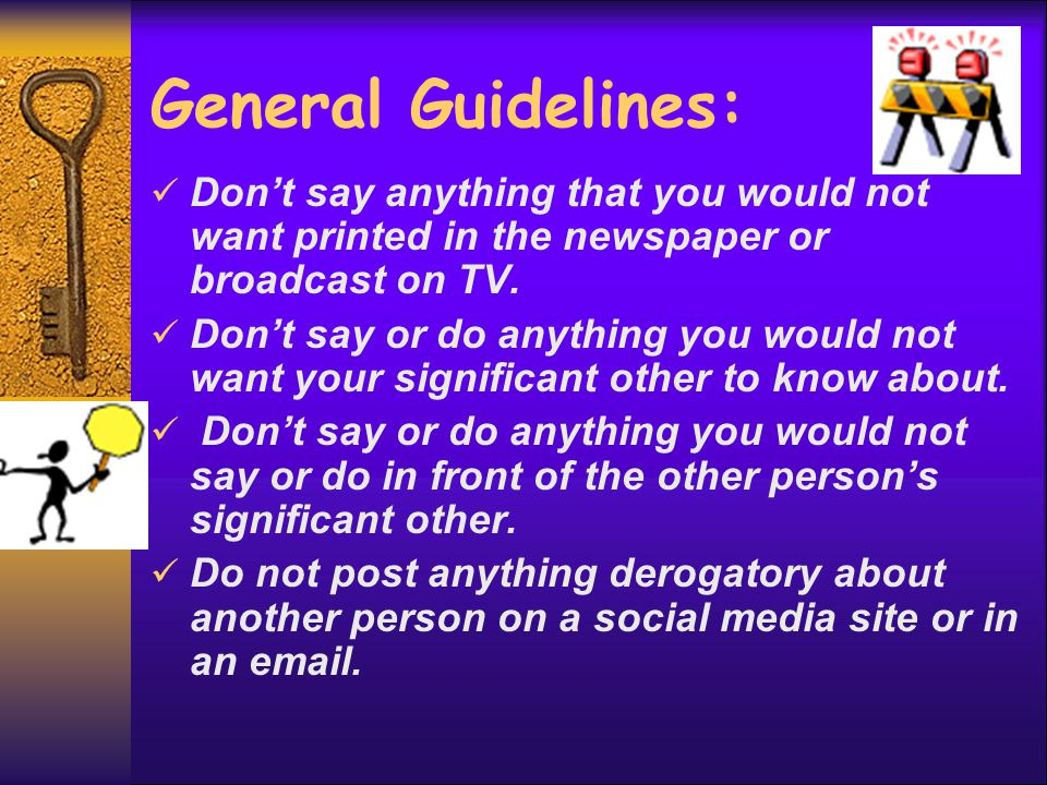 General Guidelines: Don't say anything that you would not want printed in the newspaper or broadcast on TV. Don't say or do anything you would not wan