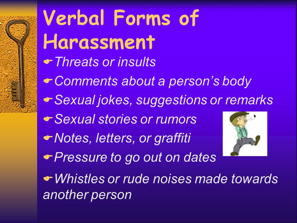 Physical Forms of Harassment  Standing in someone's way or standing too close  Bumping into someone or brushing against a person on purpose  Patting, hugging, kissing  Grabbing, touching, or pinching  Tearing or pulling clothing