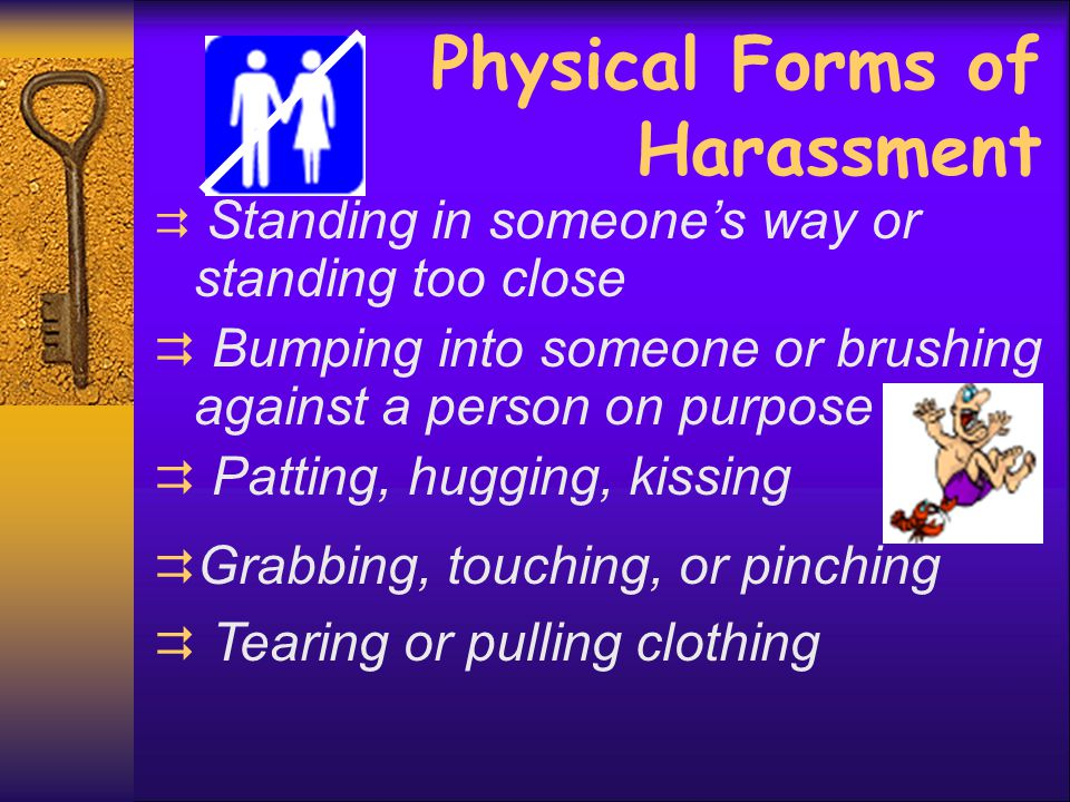 Physical Forms of Harassment  Standing in someone's way or standing too close  Bumping into someone or brushing against a person on purpose  Pattin