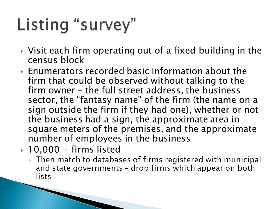  Visit each firm operating out of a fixed building in the census block  Enumerators recorded basic information about the firm that could be observed without talking to the firm owner – the full street address, the business sector, the fantasy name of the firm (the name on a sign outside the firm if they had one), whether or not the business had a sign, the approximate area in square meters of the premises, and the approximate number of employees in the business  10,000 + firms listed ◦ Then match to databases of firms registered with municipal and state governments – drop firms which appear on both lists
