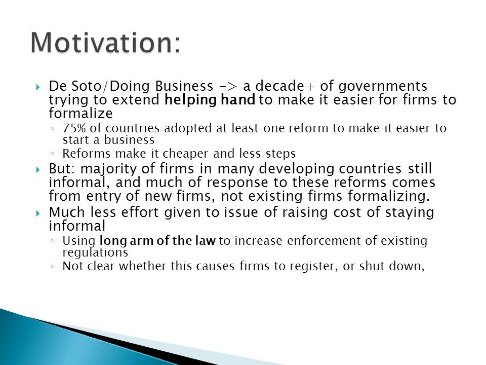  De Soto/Doing Business -> a decade+ of governments trying to extend helping hand to make it easier for firms to formalize ◦ 75% of countries adopted at least one reform to make it easier to start a business ◦ Reforms make it cheaper and less steps  But: majority of firms in many developing countries still informal, and much of response to these reforms comes from entry of new firms, not existing firms formalizing.