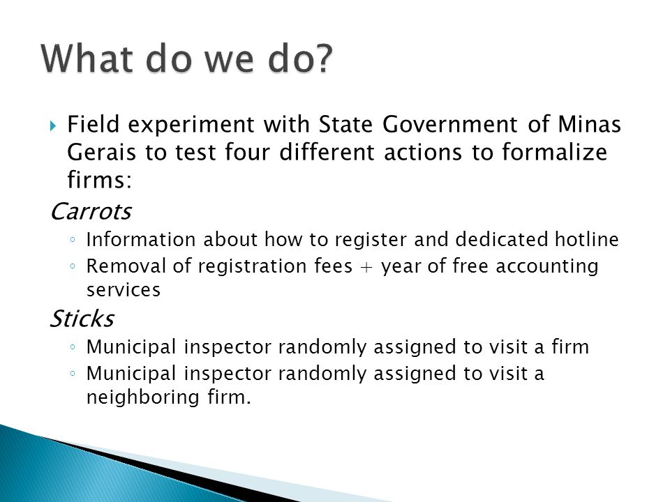  Field experiment with State Government of Minas Gerais to test four different actions to formalize firms: Carrots ◦ Information about how to register and dedicated hotline ◦ Removal of registration fees + year of free accounting services Sticks ◦ Municipal inspector randomly assigned to visit a firm ◦ Municipal inspector randomly assigned to visit a neighboring firm.