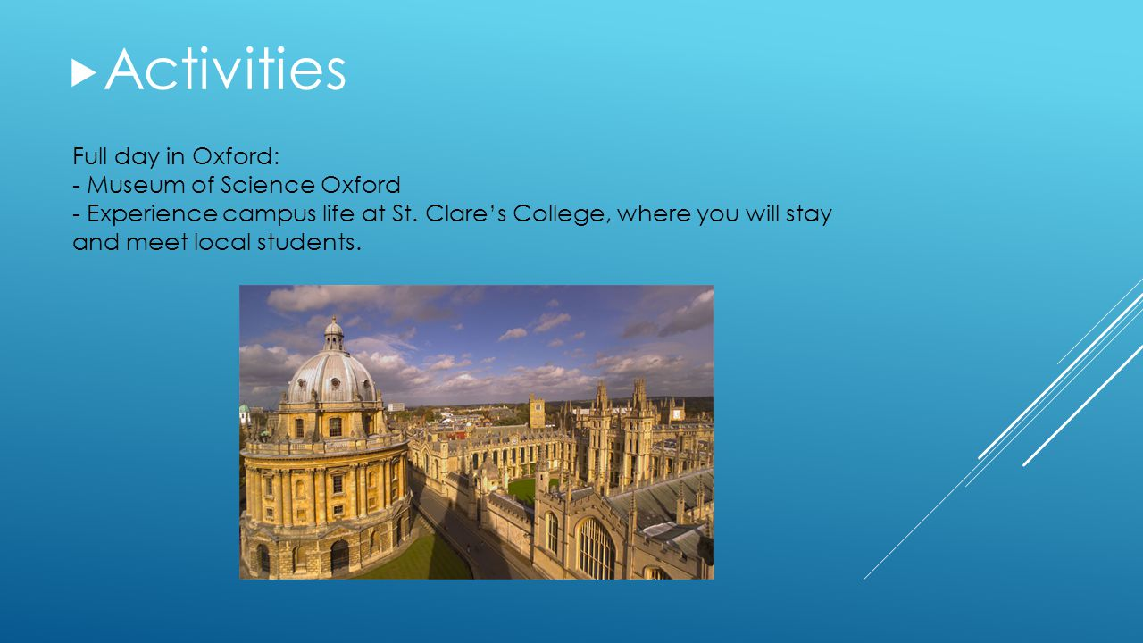 Full day in Oxford: - Museum of Science Oxford - Experience campus life at St. Clare's College, where you will stay and meet local students.  Activit