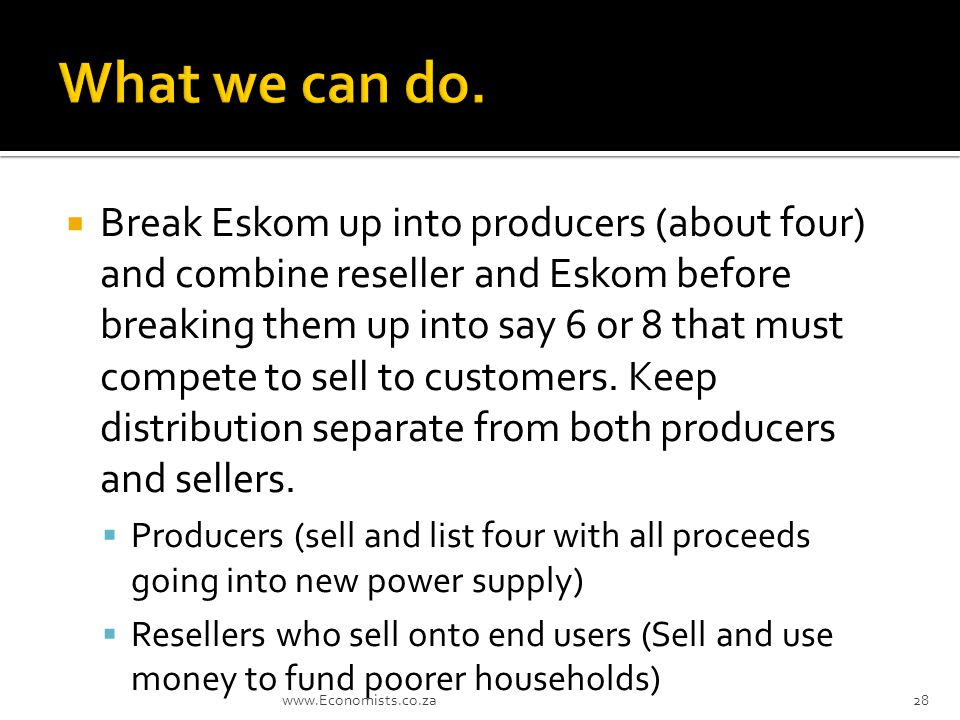  Break Eskom up into producers (about four) and combine reseller and Eskom before breaking them up into say 6 or 8 that must compete to sell to customers.