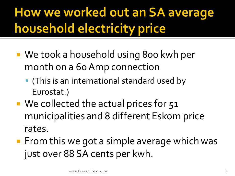  We took a household using 800 kwh per month on a 60 Amp connection  (This is an international standard used by Eurostat.)  We collected the actual prices for 51 municipalities and 8 different Eskom price rates.
