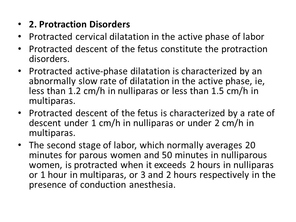 2. Protraction Disorders Protracted cervical dilatation in the active phase of labor Protracted descent of the fetus constitute the protraction disord