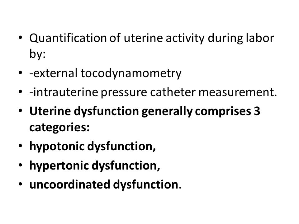 Quantification of uterine activity during labor by: -external tocodynamometry -intrauterine pressure catheter measurement. Uterine dysfunction general