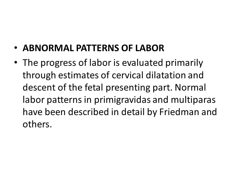 ABNORMAL PATTERNS OF LABOR The progress of labor is evaluated primarily through estimates of cervical dilatation and descent of the fetal presenting p