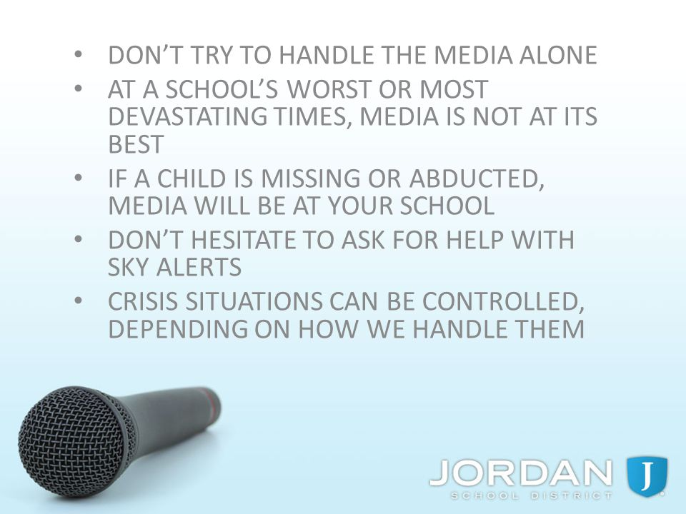 DON'T TRY TO HANDLE THE MEDIA ALONE AT A SCHOOL'S WORST OR MOST DEVASTATING TIMES, MEDIA IS NOT AT ITS BEST IF A CHILD IS MISSING OR ABDUCTED, MEDIA WILL BE AT YOUR SCHOOL DON'T HESITATE TO ASK FOR HELP WITH SKY ALERTS CRISIS SITUATIONS CAN BE CONTROLLED, DEPENDING ON HOW WE HANDLE THEM