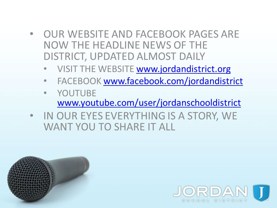 OUR WEBSITE AND FACEBOOK PAGES ARE NOW THE HEADLINE NEWS OF THE DISTRICT, UPDATED ALMOST DAILY VISIT THE WEBSITE www.jordandistrict.orgwww.jordandistrict.org FACEBOOK www.facebook.com/jordandistrictwww.facebook.com/jordandistrict YOUTUBE www.youtube.com/user/jordanschooldistrict www.youtube.com/user/jordanschooldistrict IN OUR EYES EVERYTHING IS A STORY, WE WANT YOU TO SHARE IT ALL