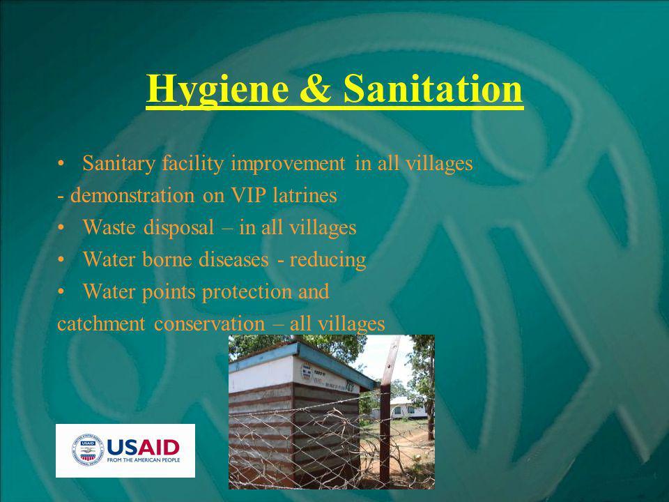 Hygiene & Sanitation Sanitary facility improvement in all villages - demonstration on VIP latrines Waste disposal – in all villages Water borne diseases - reducing Water points protection and catchment conservation – all villages
