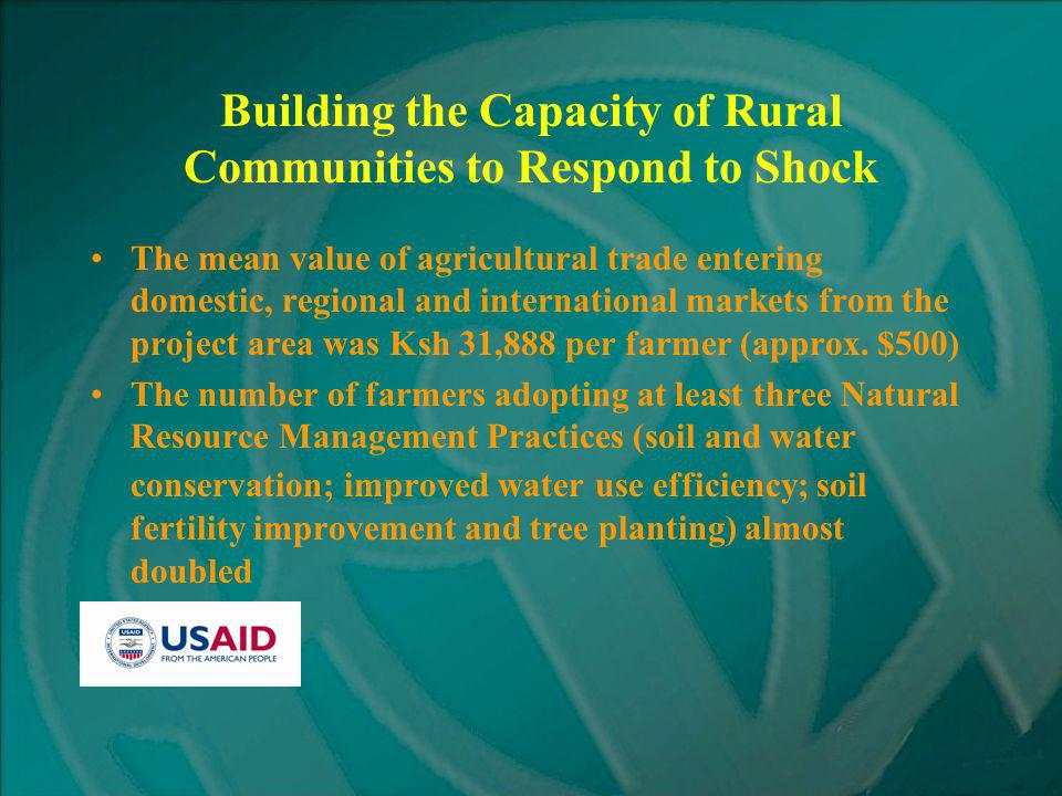 Building the Capacity of Rural Communities to Respond to Shock The mean value of agricultural trade entering domestic, regional and international markets from the project area was Ksh 31,888 per farmer (approx.