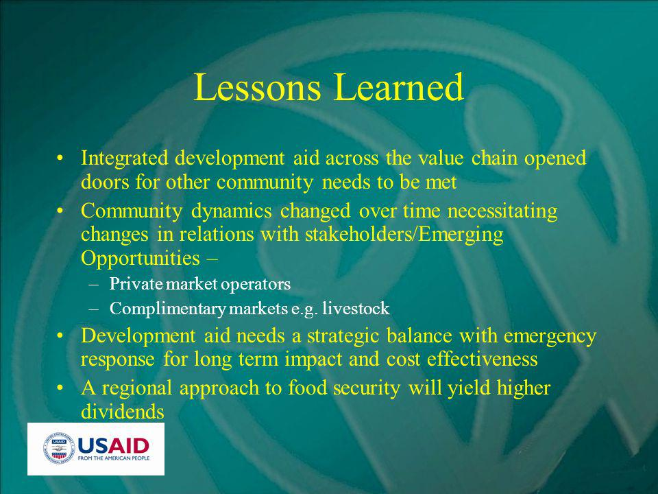Lessons Learned Integrated development aid across the value chain opened doors for other community needs to be met Community dynamics changed over time necessitating changes in relations with stakeholders/Emerging Opportunities – –Private market operators –Complimentary markets e.g.