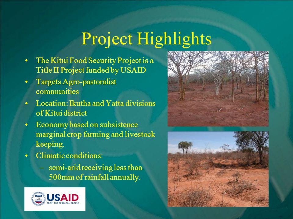 Project Highlights The Kitui Food Security Project is a Title II Project funded by USAID Targets Agro-pastoralist communities Location: Ikutha and Yatta divisions of Kitui district Economy based on subsistence marginal crop farming and livestock keeping.
