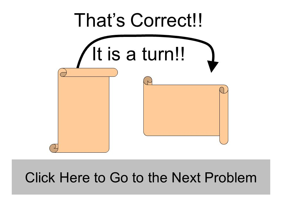 That's Correct!! It is a turn!! Click Here to Go to the Next Problem