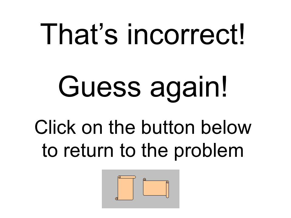 That's incorrect! Guess again! Click on the button below to return to the problem