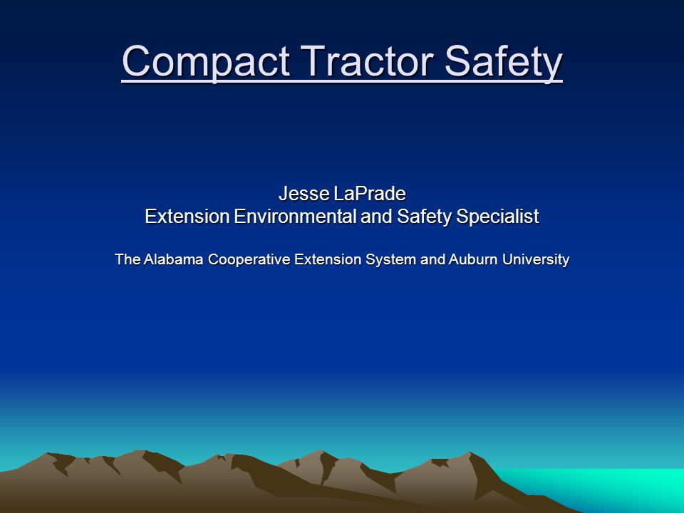 Compact Tractor Safety Jesse LaPrade Extension Environmental and Safety Specialist The Alabama Cooperative Extension System and Auburn University