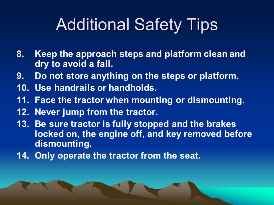 Additional Safety Tips 8.Keep the approach steps and platform clean and dry to avoid a fall. 9.Do not store anything on the steps or platform. 10.Use