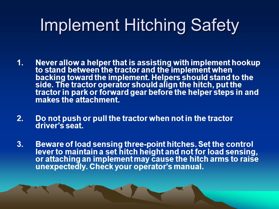 Implement Hitching Safety 1.Never allow a helper that is assisting with implement hookup to stand between the tractor and the implement when backing t