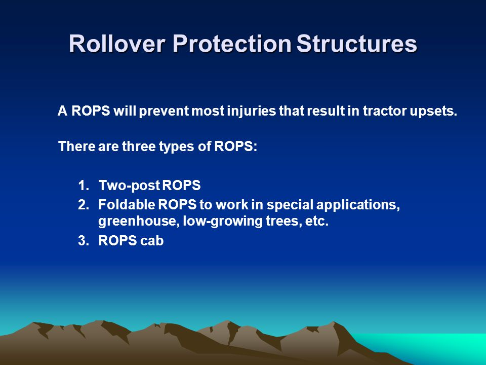 Rollover Protection Structures A ROPS will prevent most injuries that result in tractor upsets. There are three types of ROPS: 1.Two-post ROPS 2.Folda