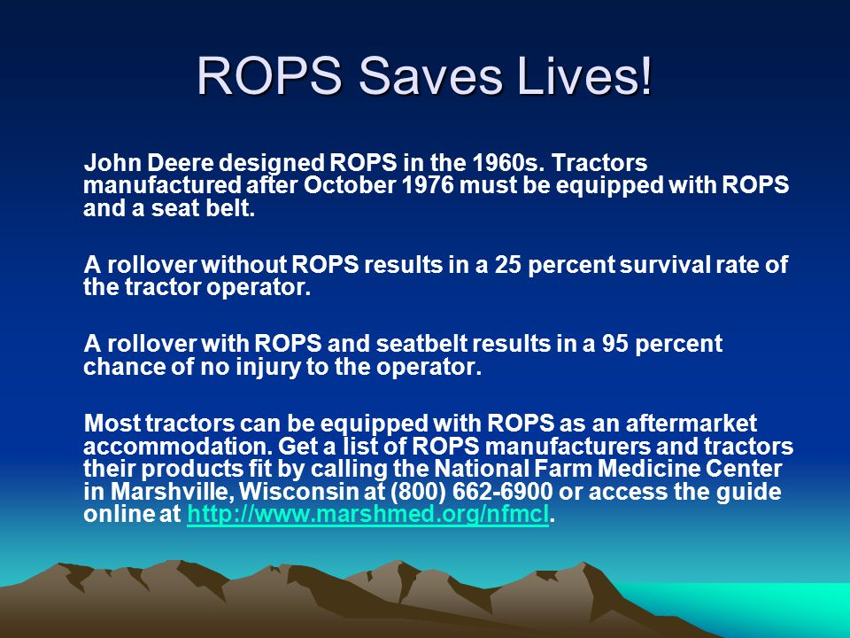 ROPS Saves Lives! John Deere designed ROPS in the 1960s. Tractors manufactured after October 1976 must be equipped with ROPS and a seat belt. A rollov