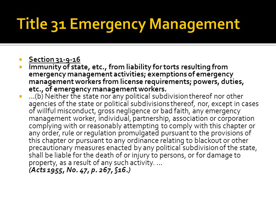  Section 31-9-16  Immunity of state, etc., from liability for torts resulting from emergency management activities; exemptions of emergency management workers from license requirements; powers, duties, etc., of emergency management workers.