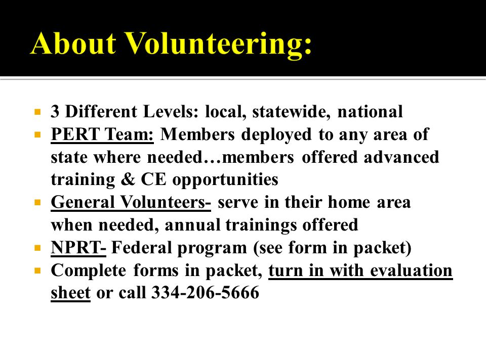  3 Different Levels: local, statewide, national  PERT Team: Members deployed to any area of state where needed…members offered advanced training & CE opportunities  General Volunteers- serve in their home area when needed, annual trainings offered  NPRT- Federal program (see form in packet)  Complete forms in packet, turn in with evaluation sheet or call 334-206-5666