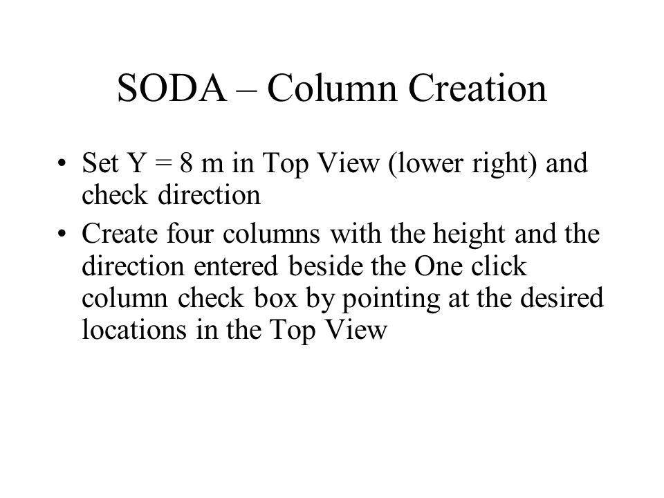 SODA – Column Creation Set Y = 8 m in Top View (lower right) and check direction Create four columns with the height and the direction entered beside the One click column check box by pointing at the desired locations in the Top View