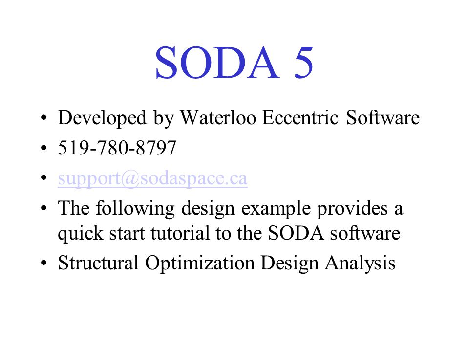 SODA 5 Developed by Waterloo Eccentric Software 519-780-8797 support@sodaspace.ca The following design example provides a quick start tutorial to the SODA software Structural Optimization Design Analysis