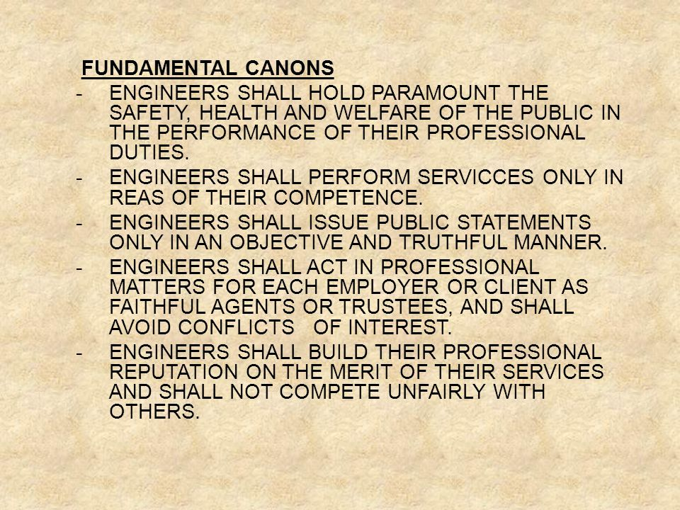 FUNDAMENTAL CANONS -ENGINEERS SHALL HOLD PARAMOUNT THE SAFETY, HEALTH AND WELFARE OF THE PUBLIC IN THE PERFORMANCE OF THEIR PROFESSIONAL DUTIES.
