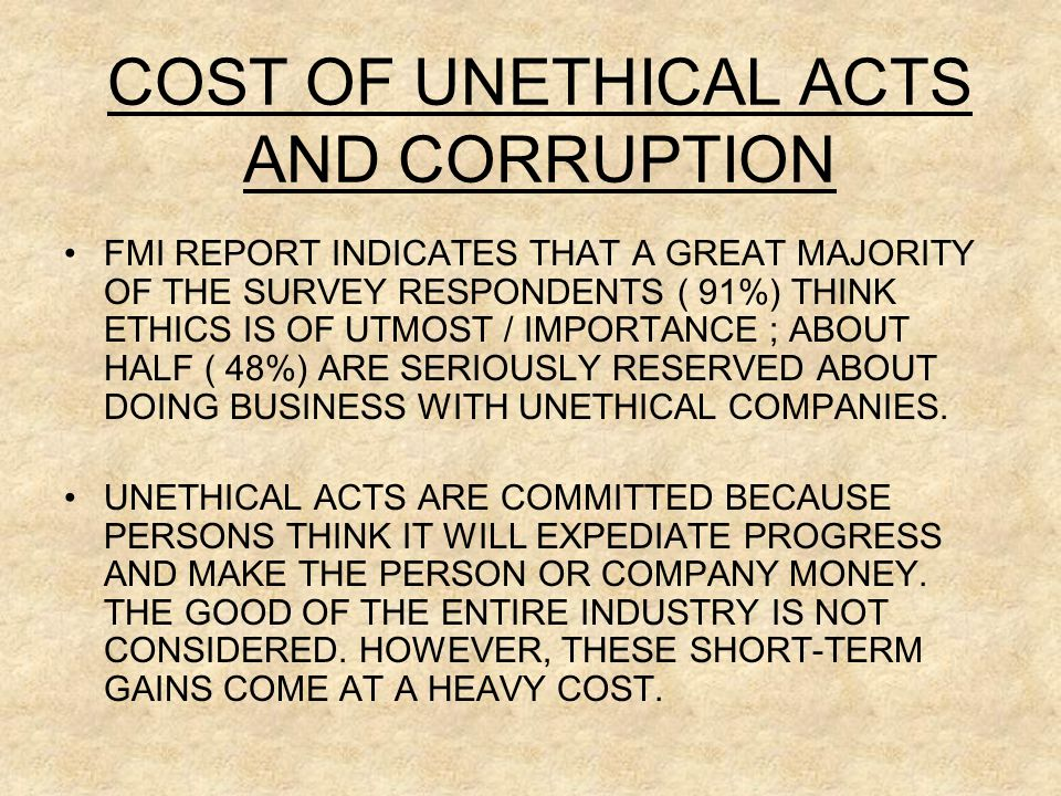 COST OF UNETHICAL ACTS AND CORRUPTION FMI REPORT INDICATES THAT A GREAT MAJORITY OF THE SURVEY RESPONDENTS ( 91%) THINK ETHICS IS OF UTMOST / IMPORTANCE ; ABOUT HALF ( 48%) ARE SERIOUSLY RESERVED ABOUT DOING BUSINESS WITH UNETHICAL COMPANIES.