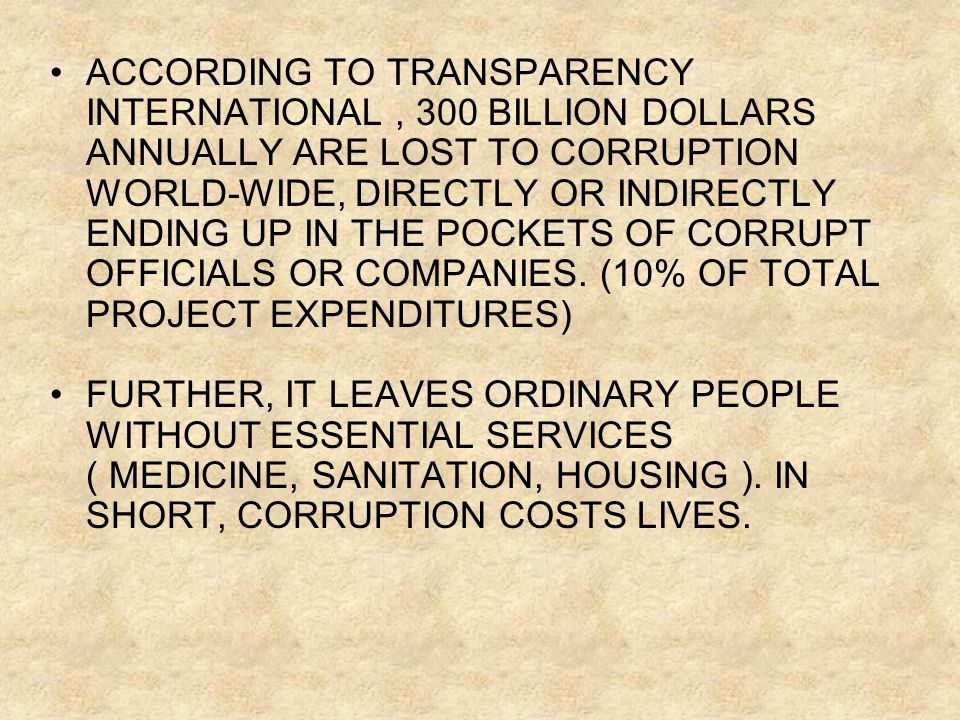 ACCORDING TO TRANSPARENCY INTERNATIONAL, 300 BILLION DOLLARS ANNUALLY ARE LOST TO CORRUPTION WORLD-WIDE, DIRECTLY OR INDIRECTLY ENDING UP IN THE POCKETS OF CORRUPT OFFICIALS OR COMPANIES.