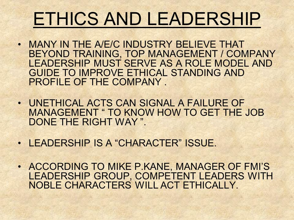 ETHICS AND LEADERSHIP MANY IN THE A/E/C INDUSTRY BELIEVE THAT BEYOND TRAINING, TOP MANAGEMENT / COMPANY LEADERSHIP MUST SERVE AS A ROLE MODEL AND GUIDE TO IMPROVE ETHICAL STANDING AND PROFILE OF THE COMPANY.