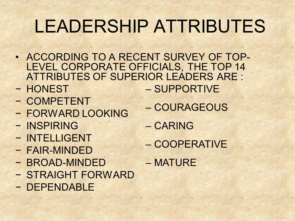LEADERSHIP ATTRIBUTES ACCORDING TO A RECENT SURVEY OF TOP- LEVEL CORPORATE OFFICIALS, THE TOP 14 ATTRIBUTES OF SUPERIOR LEADERS ARE : −HONEST −COMPETENT −FORWARD LOOKING −INSPIRING −INTELLIGENT −FAIR-MINDED −BROAD-MINDED −STRAIGHT FORWARD −DEPENDABLE – SUPPORTIVE – COURAGEOUS – CARING – COOPERATIVE – MATURE