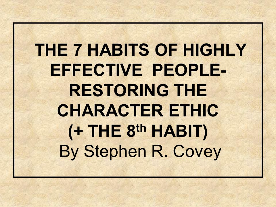 THE 7 HABITS OF HIGHLY EFFECTIVE PEOPLE- RESTORING THE CHARACTER ETHIC (+ THE 8 th HABIT) By Stephen R.