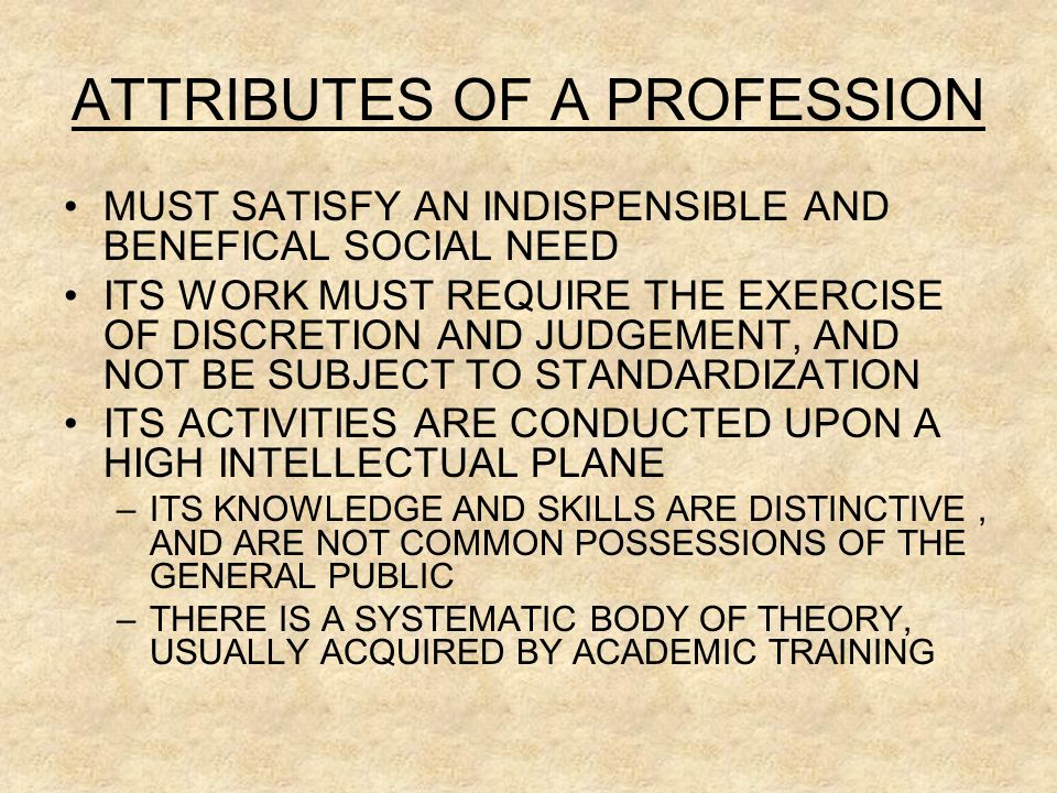 ATTRIBUTES OF A PROFESSION MUST SATISFY AN INDISPENSIBLE AND BENEFICAL SOCIAL NEED ITS WORK MUST REQUIRE THE EXERCISE OF DISCRETION AND JUDGEMENT, AND NOT BE SUBJECT TO STANDARDIZATION ITS ACTIVITIES ARE CONDUCTED UPON A HIGH INTELLECTUAL PLANE –ITS KNOWLEDGE AND SKILLS ARE DISTINCTIVE, AND ARE NOT COMMON POSSESSIONS OF THE GENERAL PUBLIC –THERE IS A SYSTEMATIC BODY OF THEORY, USUALLY ACQUIRED BY ACADEMIC TRAINING
