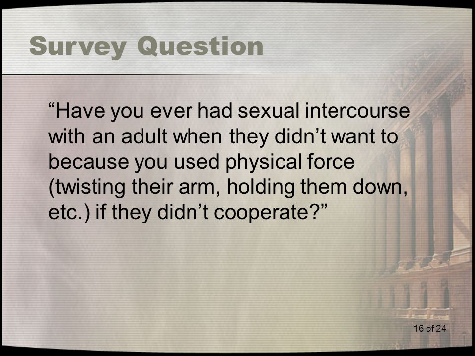 16 of 24 Survey Question Have you ever had sexual intercourse with an adult when they didn't want to because you used physical force (twisting their arm, holding them down, etc.) if they didn't cooperate?