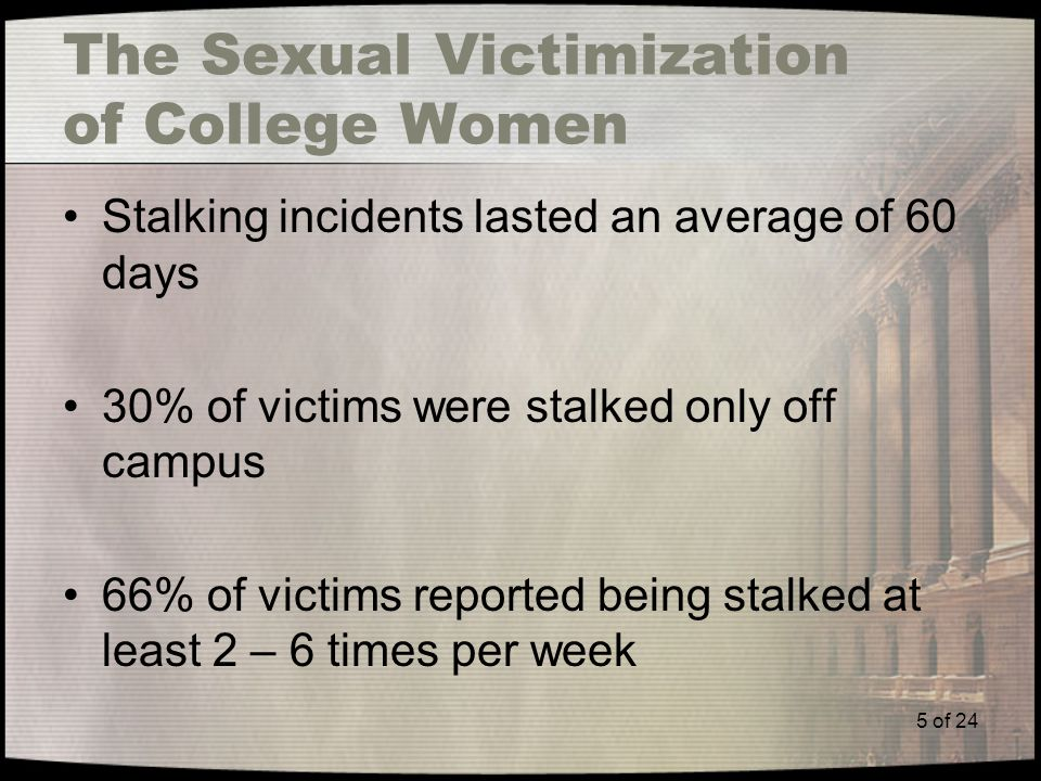 5 of 24 The Sexual Victimization of College Women Stalking incidents lasted an average of 60 days 30% of victims were stalked only off campus 66% of victims reported being stalked at least 2 – 6 times per week