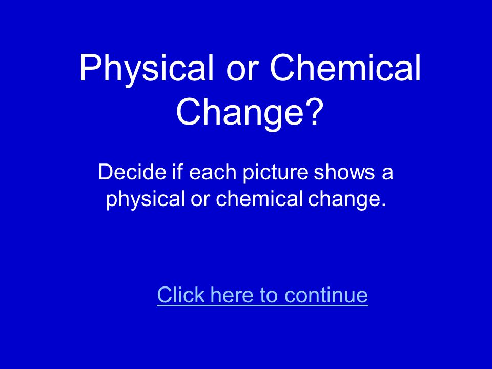Physical or Chemical Change.Decide if each picture shows a physical or chemical change.